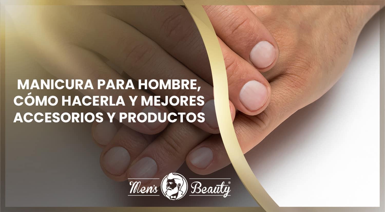 manicura hombre como cuidar manos mejores accesorios cremas hidratantes productos belleza masculino
